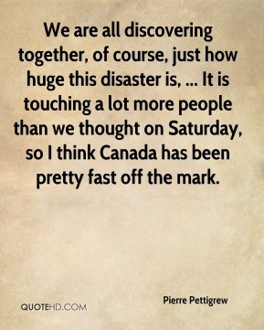 We are all discovering together, of course, just how huge this disaster is, ... It is touching a lot more people than we thought on Saturday, so I think Canada has been pretty fast off the mark.