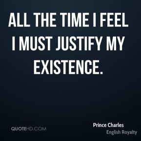 All the time I feel I must justify my existence.