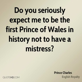 Do you seriously expect me to be the first Prince of Wales in history not to have a mistress?