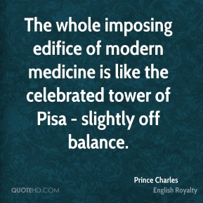 The whole imposing edifice of modern medicine is like the celebrated tower of Pisa - slightly off balance.