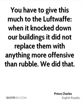 You have to give this much to the Luftwaffe: when it knocked down our buildings it did not replace them with anything more offensive than rubble. We did that.