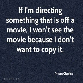 Prince Charles  - If I'm directing something that is off a movie, I won't see the movie because I don't want to copy it.