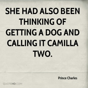Prince Charles  - She had also been thinking of getting a dog and calling it Camilla Two.