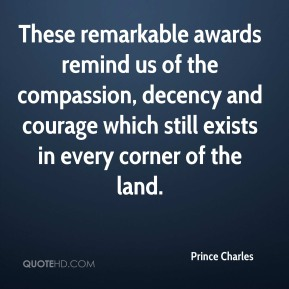 Prince Charles  - These remarkable awards remind us of the compassion, decency and courage which still exists in every corner of the land.