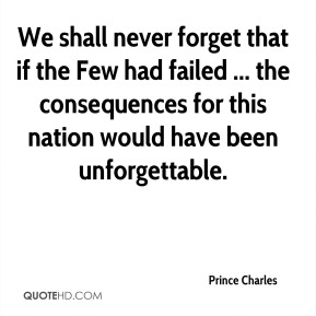 Prince Charles  - We shall never forget that if the Few had failed ... the consequences for this nation would have been unforgettable.