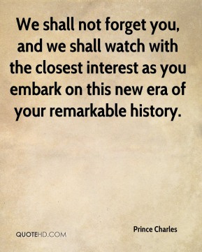Prince Charles  - We shall not forget you, and we shall watch with the closest interest as you embark on this new era of your remarkable history.