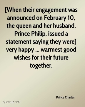 [When their engagement was announced on February 10, the queen and her husband, Prince Philip, issued a statement saying they were] very happy ... warmest good wishes for their future together.