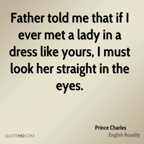 Father told me that if I ever met a lady in a dress like yours, I must look her straight in the eyes.