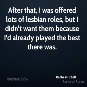 Radha Mitchell - After that, I was offered lots of lesbian roles, but I didn't want them because I'd already played the best there was.