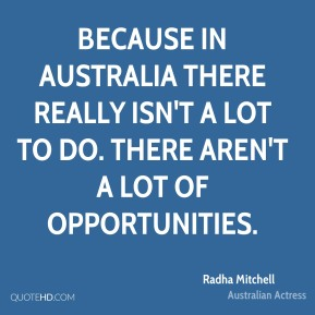 Radha Mitchell - Because in Australia there really isn't a lot to do. There aren't a lot of opportunities.