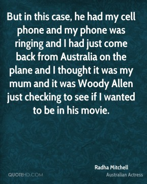 Radha Mitchell - But in this case, he had my cell phone and my phone was ringing and I had just come back from Australia on the plane and I thought it was my mum and it was Woody Allen just checking to see if I wanted to be in his movie.