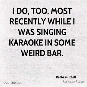 I do, too, most recently while I was singing karaoke in some weird bar.