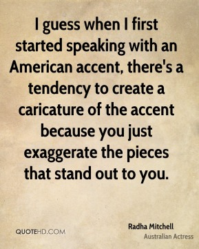 I guess when I first started speaking with an American accent, there's a tendency to create a caricature of the accent because you just exaggerate the pieces that stand out to you.