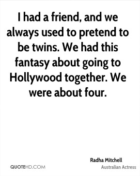 I had a friend, and we always used to pretend to be twins. We had this fantasy about going to Hollywood together. We were about four.
