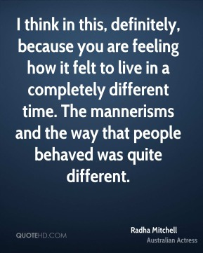 I think in this, definitely, because you are feeling how it felt to live in a completely different time. The mannerisms and the way that people behaved was quite different.
