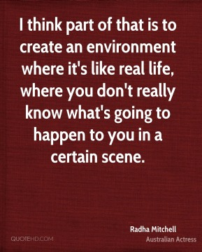 I think part of that is to create an environment where it's like real life, where you don't really know what's going to happen to you in a certain scene.