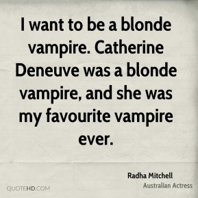 Radha Mitchell - I want to be a blonde vampire. Catherine Deneuve was a blonde vampire, and she was my favourite vampire ever.