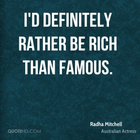 I'd definitely rather be rich than famous.