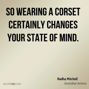So wearing a corset certainly changes your state of mind.