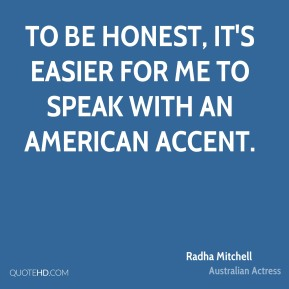 To be honest, it's easier for me to speak with an American accent.