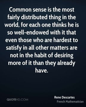Common sense is the most fairly distributed thing in the world, for each one thinks he is so well-endowed with it that even those who are hardest to satisfy in all other matters are not in the habit of desiring more of it than they already have.
