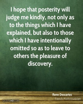 I hope that posterity will judge me kindly, not only as to the things which I have explained, but also to those which I have intentionally omitted so as to leave to others the pleasure of discovery.