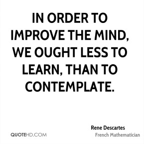 In order to improve the mind, we ought less to learn, than to contemplate.