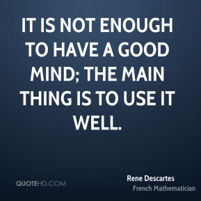 It is not enough to have a good mind; the main thing is to use it well.