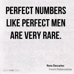 Rene Descartes - Perfect numbers like perfect men are very rare.