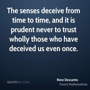 Rene Descartes - The senses deceive from time to time, and it is prudent never to trust wholly those who have deceived us even once.