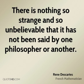 There is nothing so strange and so unbelievable that it has not been said by one philosopher or another.