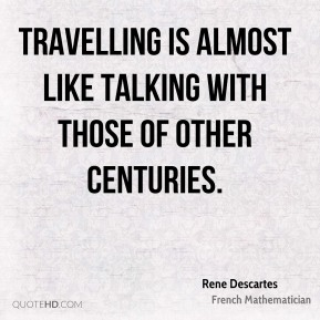 Rene Descartes - Travelling is almost like talking with those of other centuries.