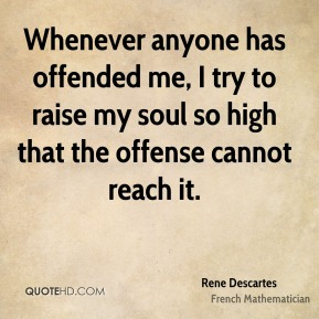 Whenever anyone has offended me, I try to raise my soul so high that the offense cannot reach it.