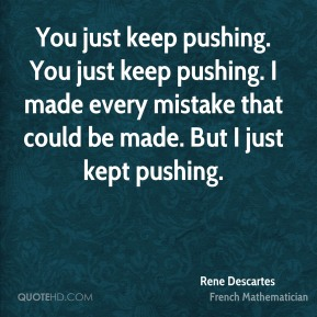 Rene Descartes - You just keep pushing. You just keep pushing. I made every mistake that could be made. But I just kept pushing.