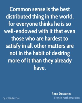 Rene Descartes  - Common sense is the best distributed thing in the world, for everyone thinks he is so well-endowed with it that even those who are hardest to satisfy in all other matters are not in the habit of desiring more of it than they already have.