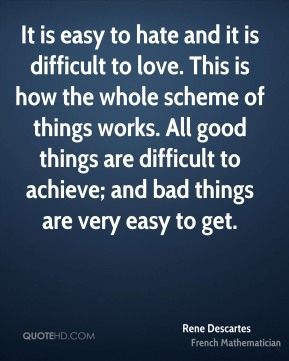 Rene Descartes  - It is easy to hate and it is difficult to love. This is how the whole scheme of things works. All good things are difficult to achieve; and bad things are very easy to get.