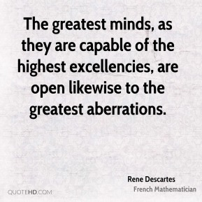 Rene Descartes  - The greatest minds, as they are capable of the highest excellencies, are open likewise to the greatest aberrations.