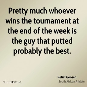 Retief Goosen - Pretty much whoever wins the tournament at the end of the week is the guy that putted probably the best.