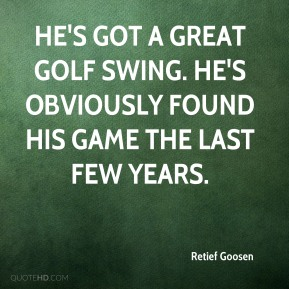 He's got a great golf swing. He's obviously found his game the last few years.