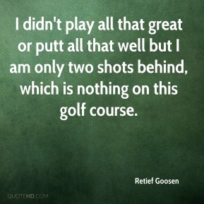 I didn't play all that great or putt all that well but I am only two shots behind, which is nothing on this golf course.