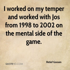 I worked on my temper and worked with Jos from 1998 to 2002 on the mental side of the game.