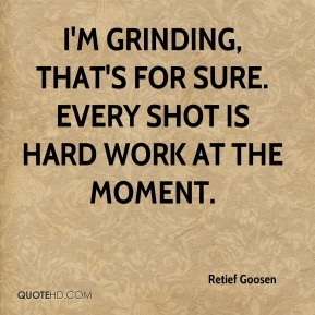 I'm grinding, that's for sure. Every shot is hard work at the moment.