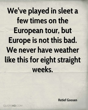 Retief Goosen  - We've played in sleet a few times on the European tour, but Europe is not this bad. We never have weather like this for eight straight weeks.