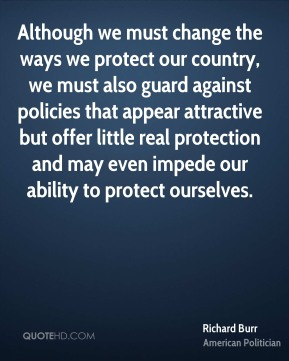 Richard Burr - Although we must change the ways we protect our country, we must also guard against policies that appear attractive but offer little real protection and may even impede our ability to protect ourselves.