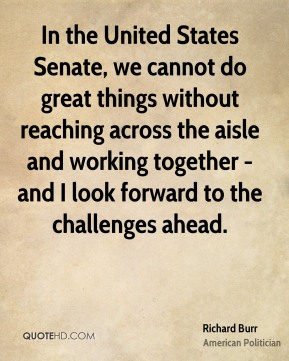 In the United States Senate, we cannot do great things without reaching across the aisle and working together - and I look forward to the challenges ahead.