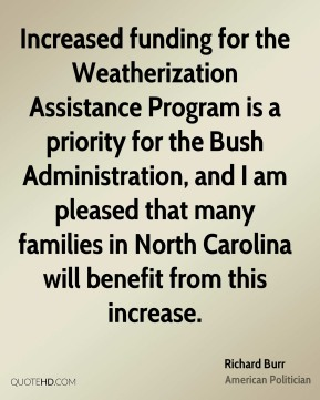 Richard Burr - Increased funding for the Weatherization Assistance Program is a priority for the Bush Administration, and I am pleased that many families in North Carolina will benefit from this increase.