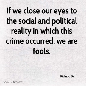 Richard Burr  - If we close our eyes to the social and political reality in which this crime occurred, we are fools.