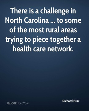 Richard Burr  - There is a challenge in North Carolina ... to some of the most rural areas trying to piece together a health care network.