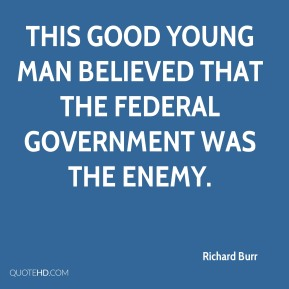 Richard Burr  - This good young man believed that the federal government was the enemy.