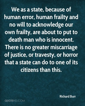 Richard Burr  - We as a state, because of human error, human frailty and no will to acknowledge our own frailty, are about to put to death man who is innocent. There is no greater miscarriage of justice, or travesty, or horror that a state can do to one of its citizens than this.